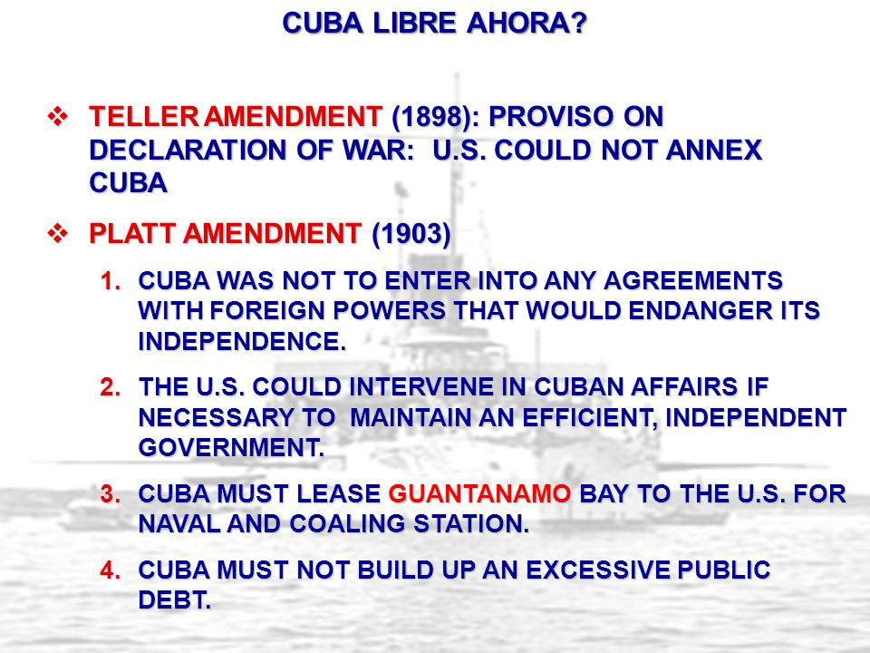  TELLER AMENDMENT (1898): PROVISO ON DECLARATION OF WAR: U.S. COULD NOT ANNEX CUBA  PLATT AMENDMENT (1903) 1.CUBA WAS NOT TO ENTER INTO ANY AGREEMEN