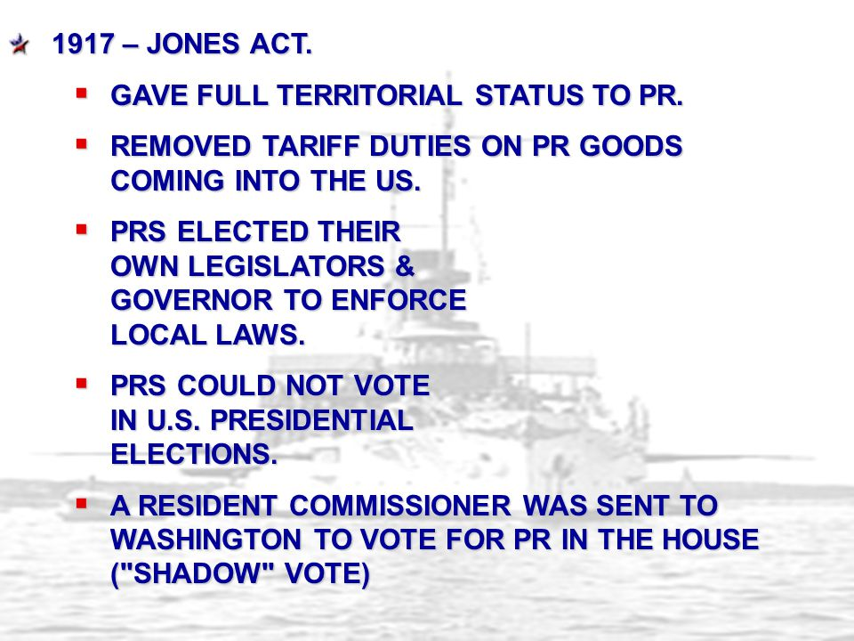 1917 – JONES ACT.  GAVE FULL TERRITORIAL STATUS TO PR.  REMOVED TARIFF DUTIES ON PR GOODS COMING INTO THE US.  PRS ELECTED THEIR OWN LEGISLATORS &