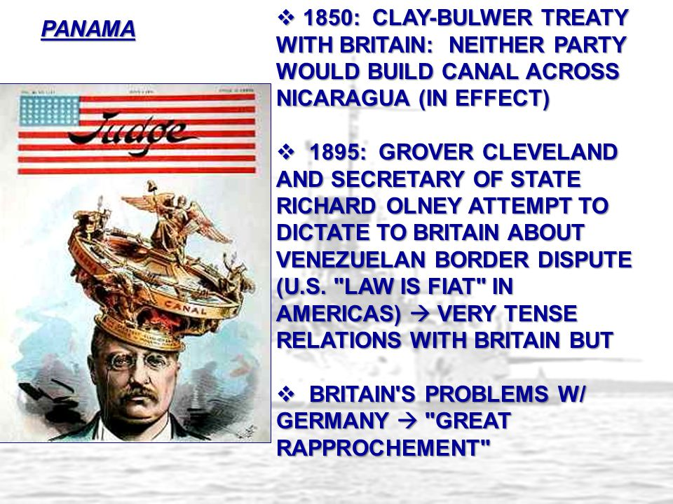 PANAMA  1850: CLAY-BULWER TREATY WITH BRITAIN: NEITHER PARTY WOULD BUILD CANAL ACROSS NICARAGUA (IN EFFECT)  1895: GROVER CLEVELAND AND SECRETARY OF
