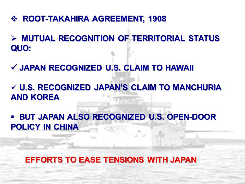  ROOT-TAKAHIRA AGREEMENT, 1908  MUTUAL RECOGNITION OF TERRITORIAL STATUS QUO: JAPAN RECOGNIZED U.S. CLAIM TO HAWAII JAPAN RECOGNIZED U.S. CLAIM TO H