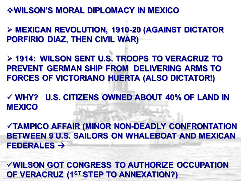  WILSON'S MORAL DIPLOMACY IN MEXICO  MEXICAN REVOLUTION, 1910-20 (AGAINST DICTATOR PORFIRIO DIAZ, THEN CIVIL WAR)  1914: WILSON SENT U.S. TROOPS TO