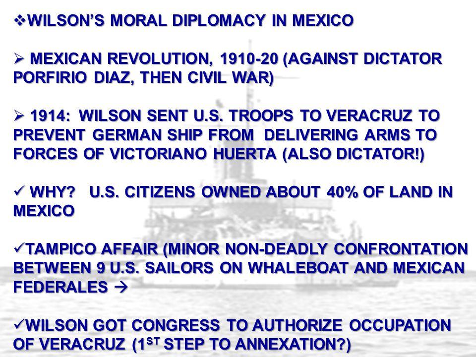  WILSON'S MORAL DIPLOMACY IN MEXICO  MEXICAN REVOLUTION, 1910-20 (AGAINST DICTATOR PORFIRIO DIAZ, THEN CIVIL WAR)  1914: WILSON SENT U.S.