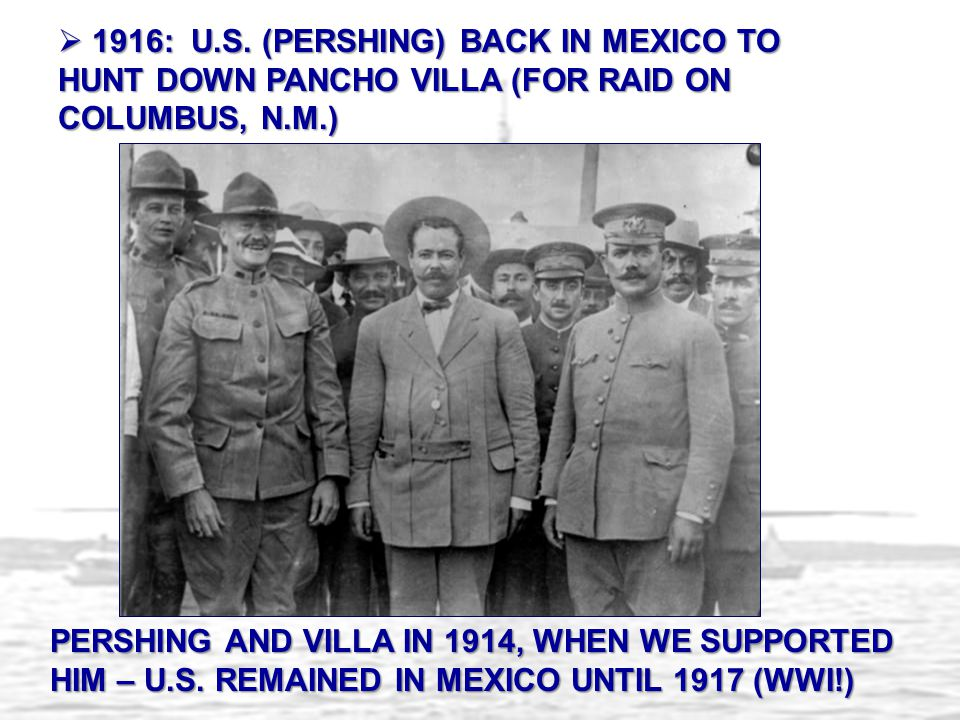  1916: U.S. (PERSHING) BACK IN MEXICO TO HUNT DOWN PANCHO VILLA (FOR RAID ON COLUMBUS, N.M.) PERSHING AND VILLA IN 1914, WHEN WE SUPPORTED HIM – U.S.