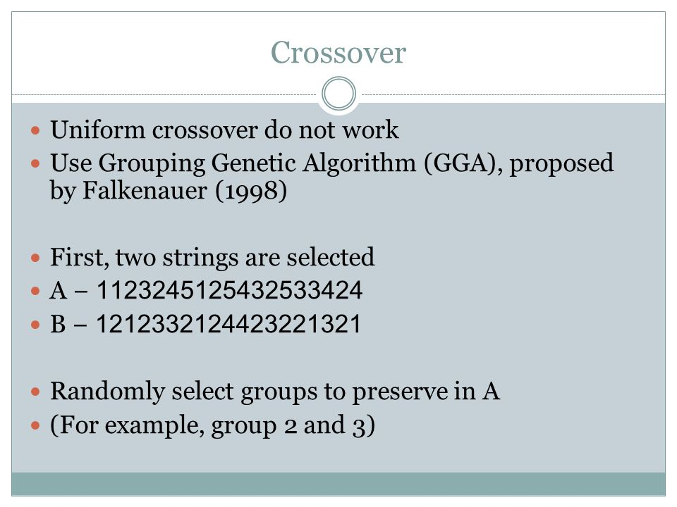 Crossover Uniform crossover do not work Use Grouping Genetic Algorithm (GGA), proposed by Falkenauer (1998) First, two strings are selected A − 1123245125432533424 B − 1212332124423221321 Randomly select groups to preserve in A (For example, group 2 and 3)