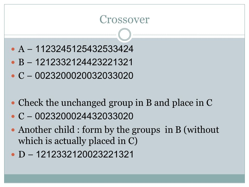 Crossover A − 1123245125432533424 B − 1212332124423221321 C − 0023200020032033020 Check the unchanged group in B and place in C C − 002320002443203302