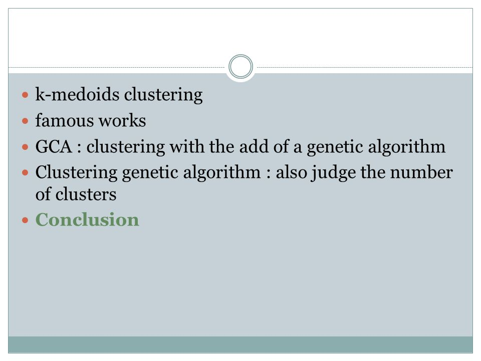 k-medoids clustering famous works GCA : clustering with the add of a genetic algorithm Clustering genetic algorithm : also judge the number of clusters Conclusion