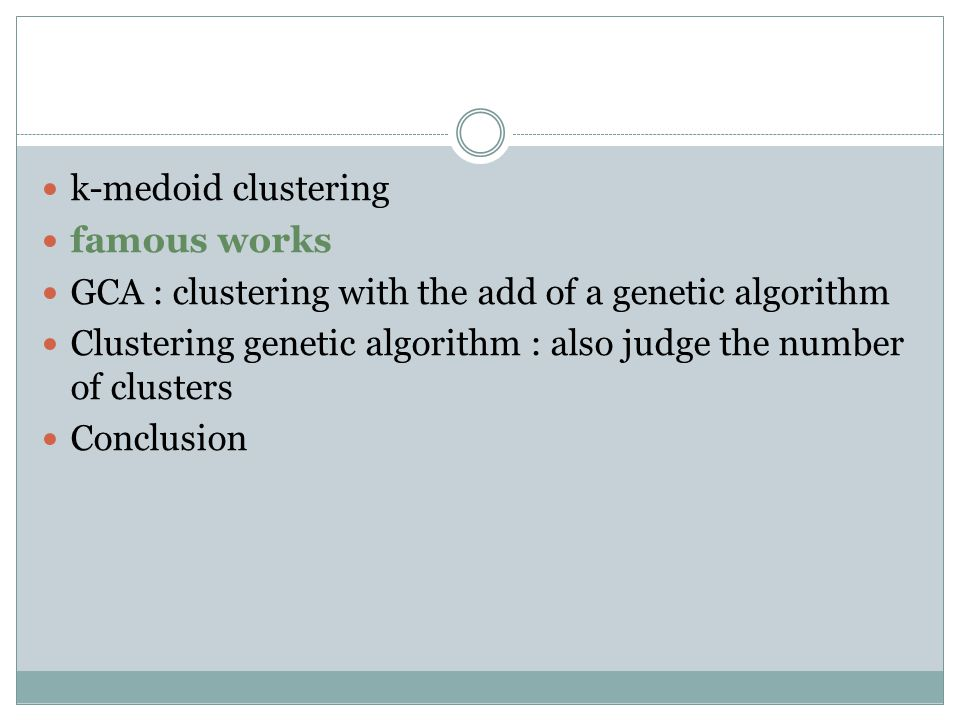 k-medoid clustering famous works GCA : clustering with the add of a genetic algorithm Clustering genetic algorithm : also judge the number of clusters