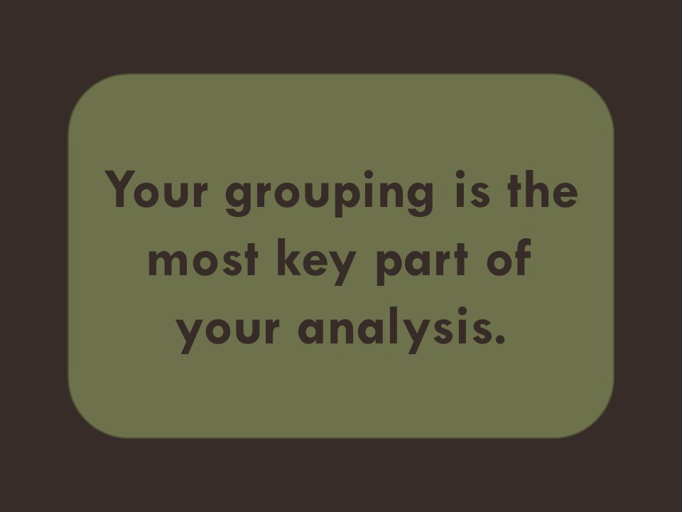 Your grouping is the most key part of your analysis.