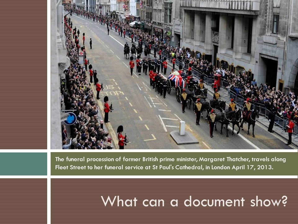 What can a document show? The funeral procession of former British prime minister, Margaret Thatcher, travels along Fleet Street to her funeral servic