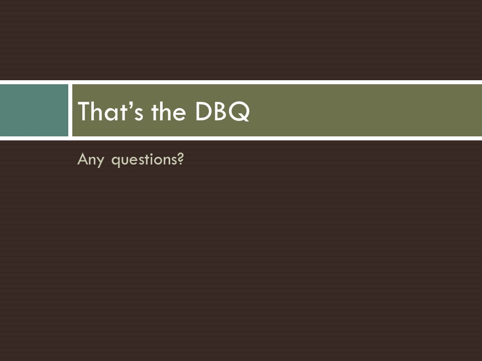 Any questions? That's the DBQ