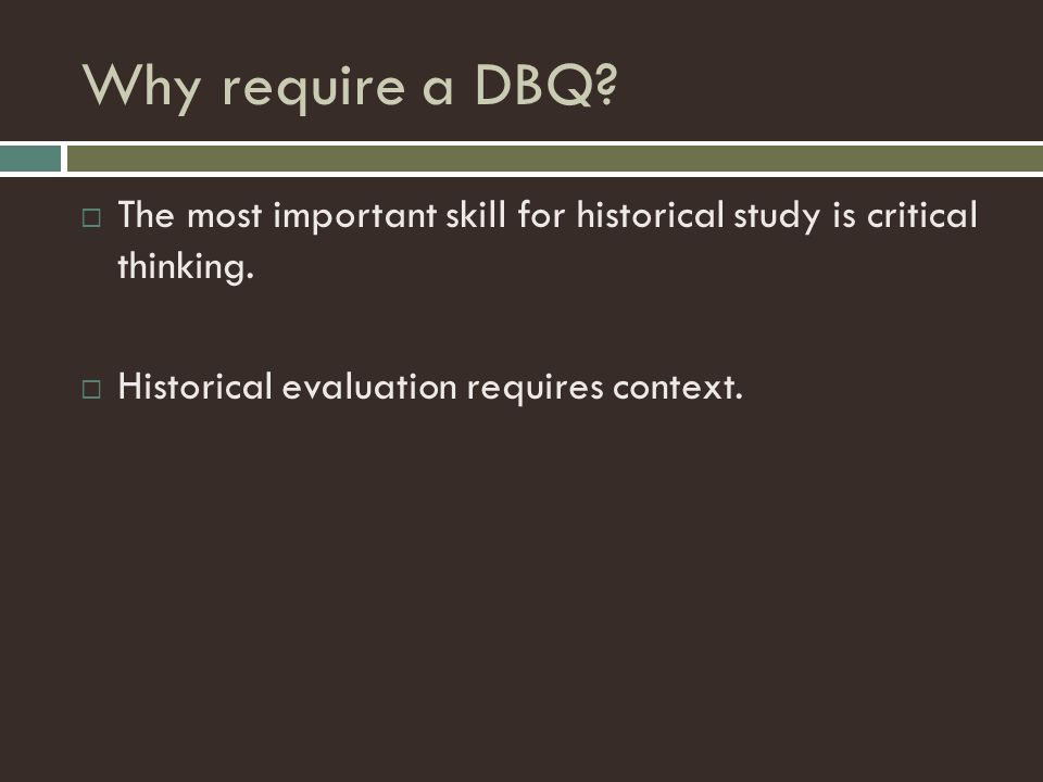 Why require a DBQ?  The most important skill for historical study is critical thinking.  Historical evaluation requires context.