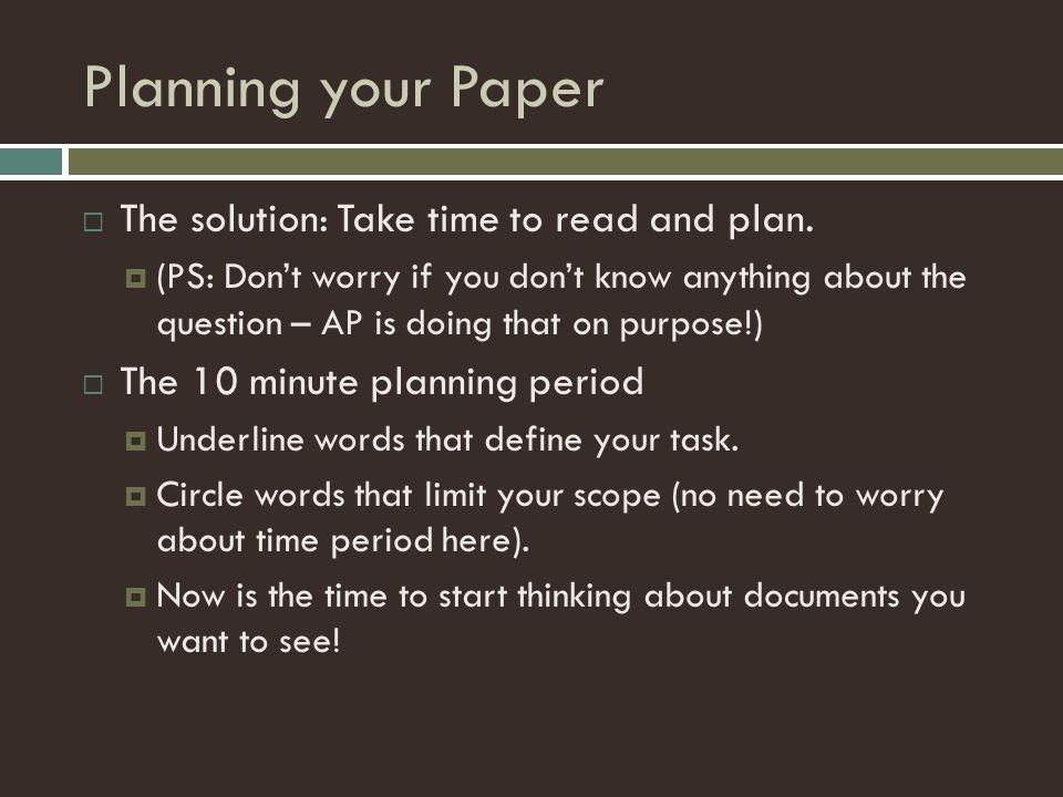 Planning your Paper  The solution: Take time to read and plan.  (PS: Don't worry if you don't know anything about the question – AP is doing that on