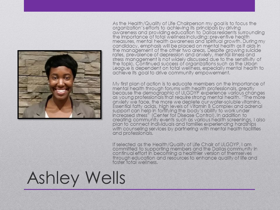 Ashley Wells As the Health/Quality of Life Chairperson my goal is to focus the organization's efforts to achieving its principals by driving awareness and providing education to Dallas residents surrounding the importance of total wellness including: preventive health measures, mental health awareness and spiritual growth.