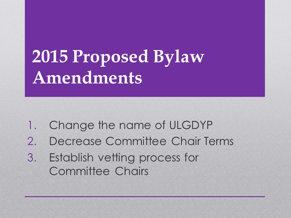 2015 Proposed Bylaw Amendments 1.Change the name of ULGDYP 2.Decrease Committee Chair Terms 3.Establish vetting process for Committee Chairs