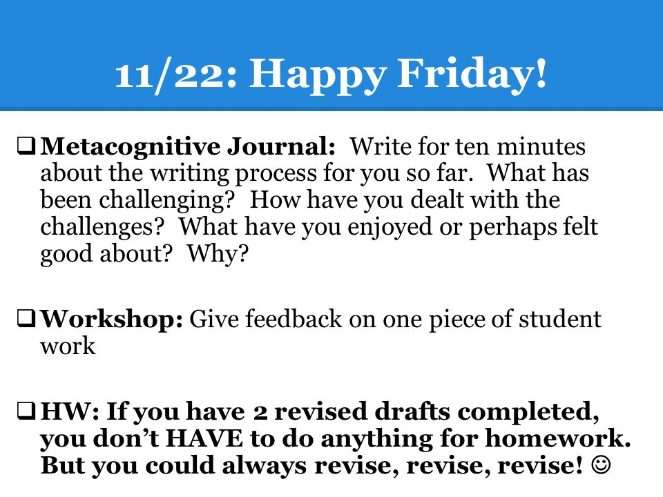 11/22: Happy Friday!  Metacognitive Journal: Write for ten minutes about the writing process for you so far. What has been challenging? How have you