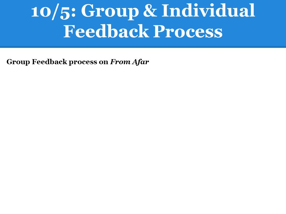 10/5: Group & Individual Feedback Process Group Feedback process on From Afar
