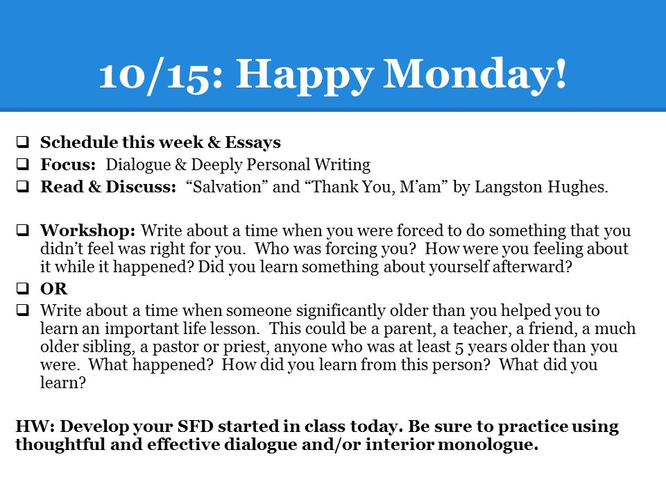 "10/15: Happy Monday!  Schedule this week & Essays  Focus: Dialogue & Deeply Personal Writing  Read & Discuss: ""Salvation"" and ""Thank You, M'am"" by"