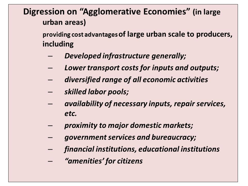 Digression on Agglomerative Economies (in large urban areas) providing cost advantages of large urban scale to producers, including – Developed infrastructure generally; – Lower transport costs for inputs and outputs; – diversified range of all economic activities – skilled labor pools; – availability of necessary inputs, repair services, etc.