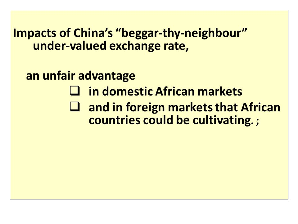 Impacts of China's beggar-thy-neighbour under-valued exchange rate, an unfair advantage  in domestic African markets  and in foreign markets that African countries could be cultivating.