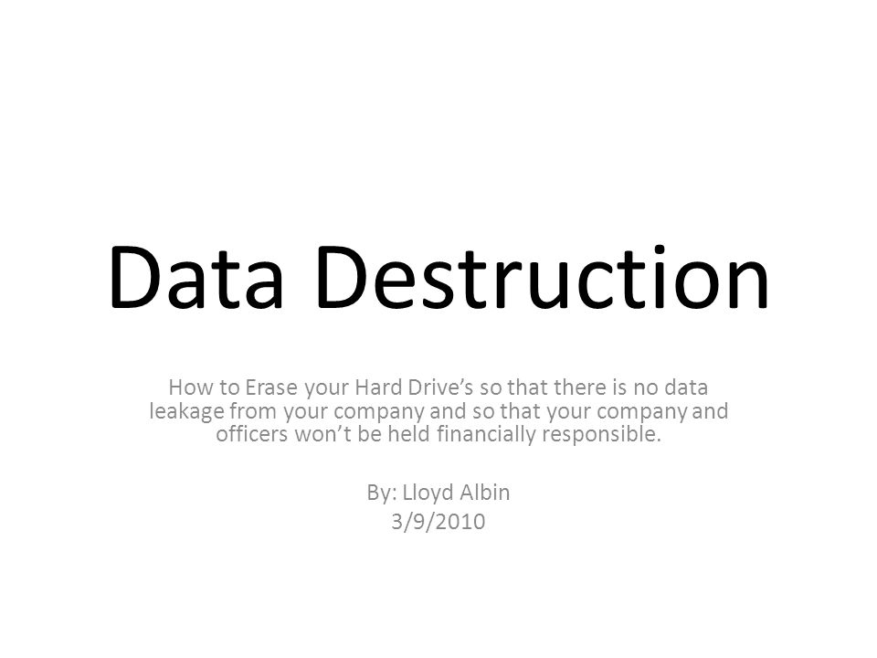 Data Destruction How to Erase your Hard Drive's so that there is no data leakage from your company and so that your company and officers won't be held financially responsible.