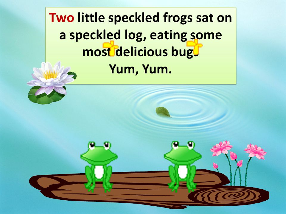 Two little speckled frogs sat on a speckled log, eating some most delicious bugs Yum, Yum.