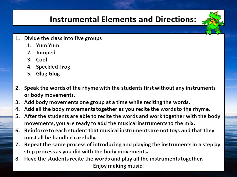 Instrumental Elements and Directions: 1.Divide the class into five groups 1.Yum Yum 2.Jumped 3.Cool 4.Speckled Frog 5.Glug Glug 2.Speak the words of the rhyme with the students first without any instruments or body movements.