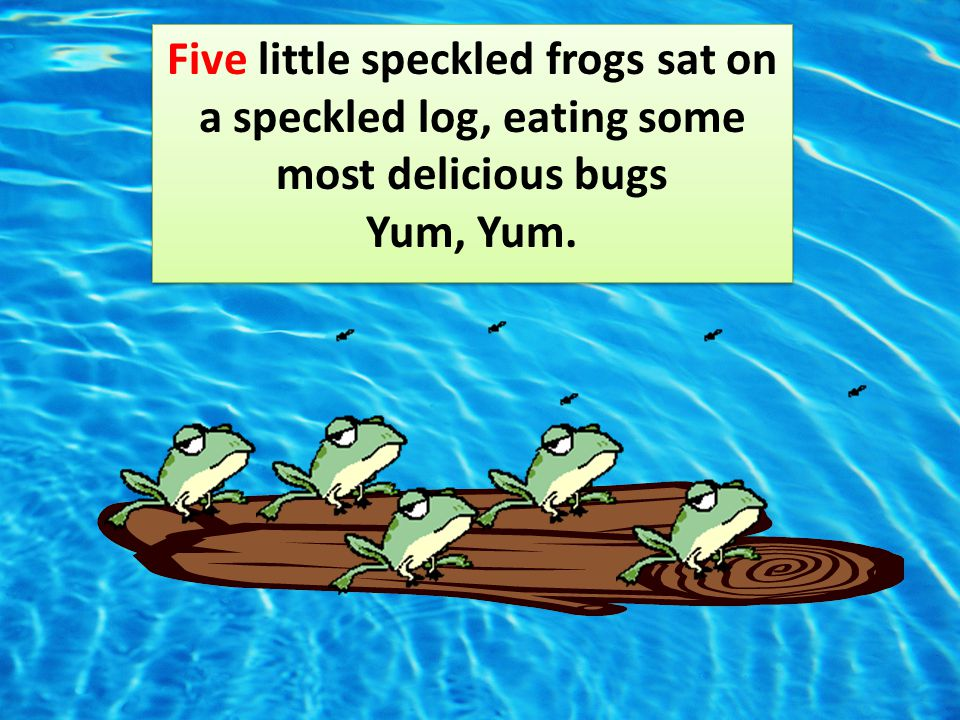Five little speckled frogs sat on a speckled log, eating some most delicious bugs Yum, Yum.