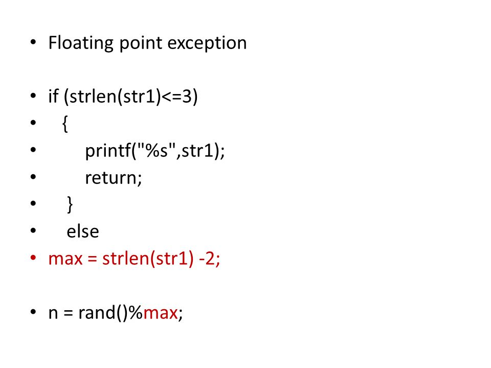 Floating point exception if (strlen(str1)<=3) { printf( %s ,str1); return; } else max = strlen(str1) -2; n = rand()%max;