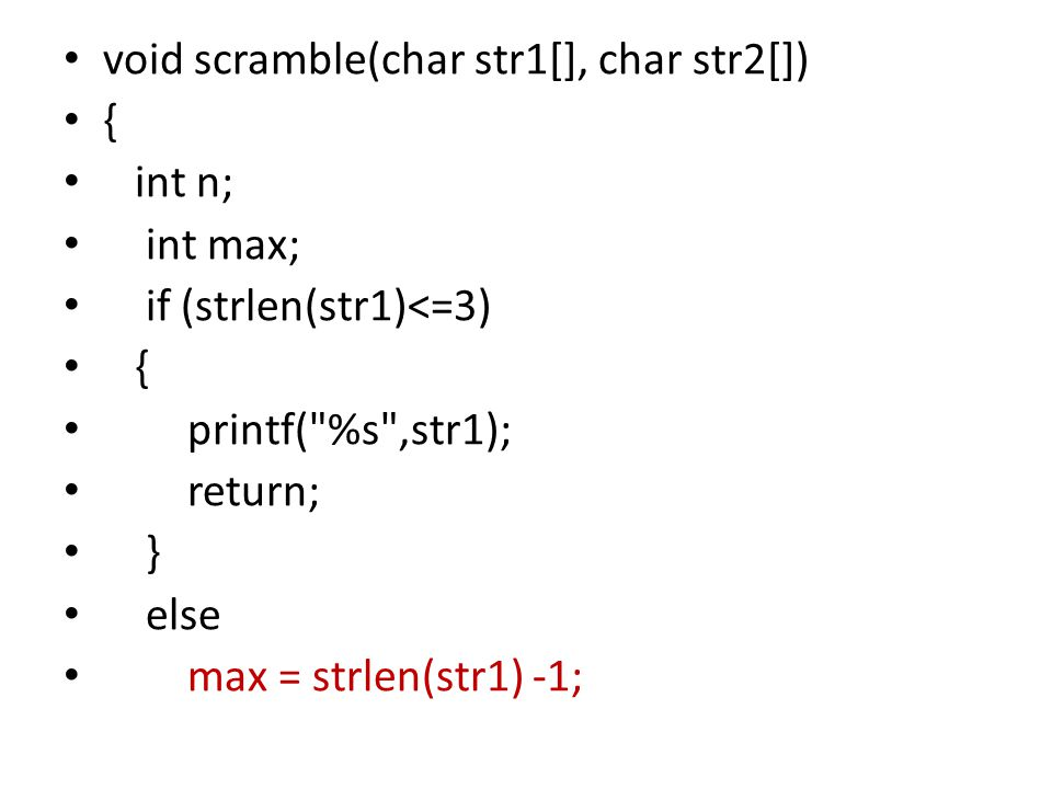 void scramble(char str1[], char str2[]) { int n; int max; if (strlen(str1)<=3) { printf( %s ,str1); return; } else max = strlen(str1) -1;