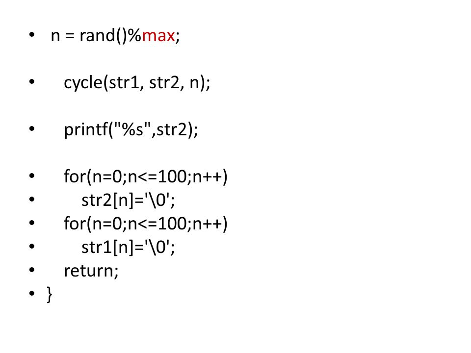 n = rand()%max; cycle(str1, str2, n); printf( %s ,str2); for(n=0;n<=100;n++) str2[n]= \0 ; for(n=0;n<=100;n++) str1[n]= \0 ; return; }