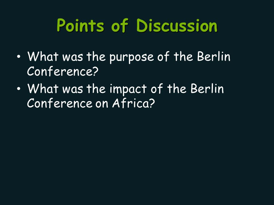 Points of Discussion What was the purpose of the Berlin Conference? What was the impact of the Berlin Conference on Africa?
