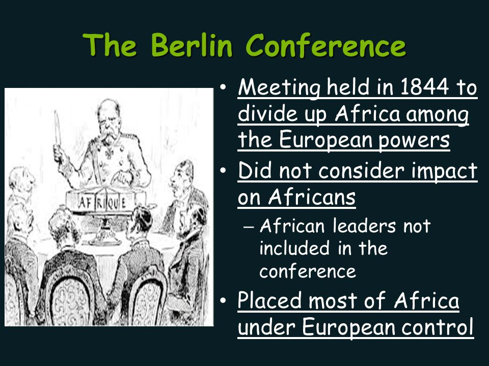 The Berlin Conference Meeting held in 1844 to divide up Africa among the European powers Did not consider impact on Africans – African leaders not inc