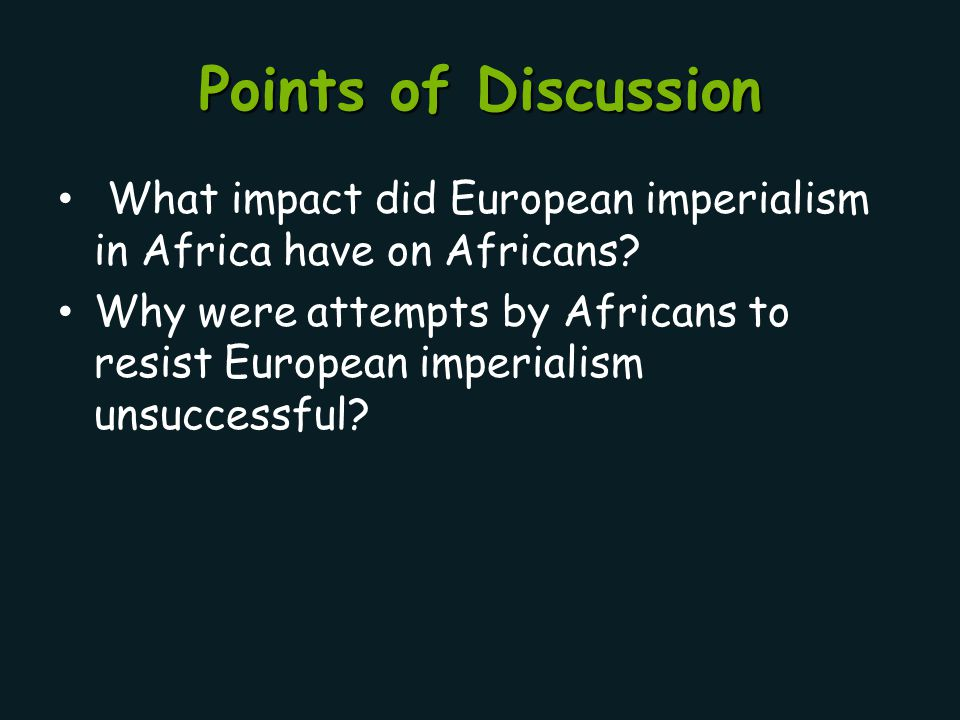 Points of Discussion What impact did European imperialism in Africa have on Africans? Why were attempts by Africans to resist European imperialism uns