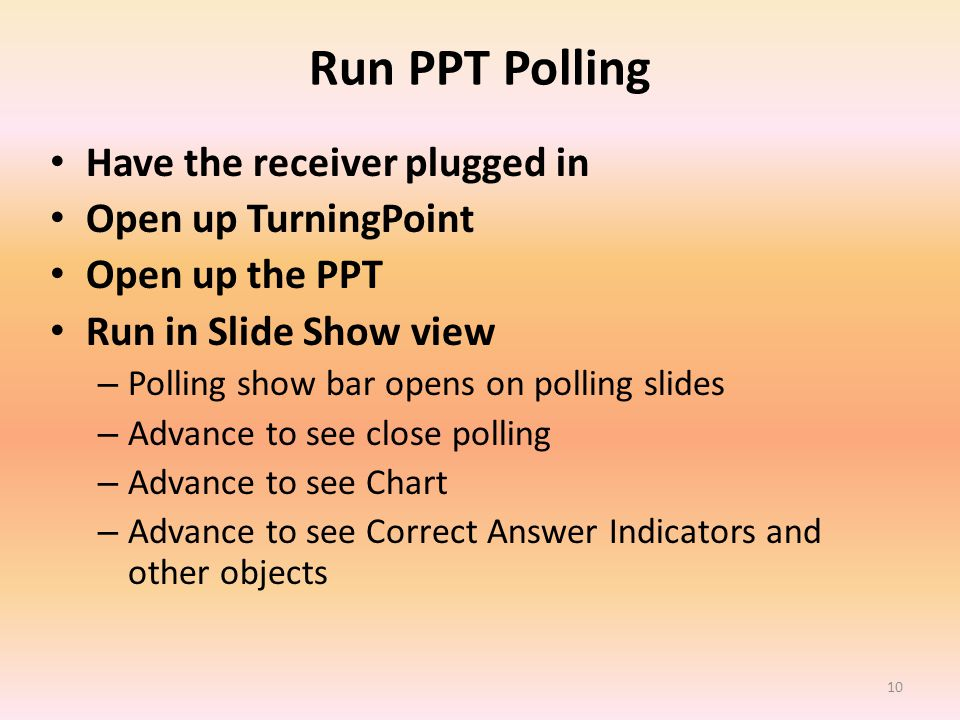 Run PPT Polling Have the receiver plugged in Open up TurningPoint Open up the PPT Run in Slide Show view – Polling show bar opens on polling slides – Advance to see close polling – Advance to see Chart – Advance to see Correct Answer Indicators and other objects 10