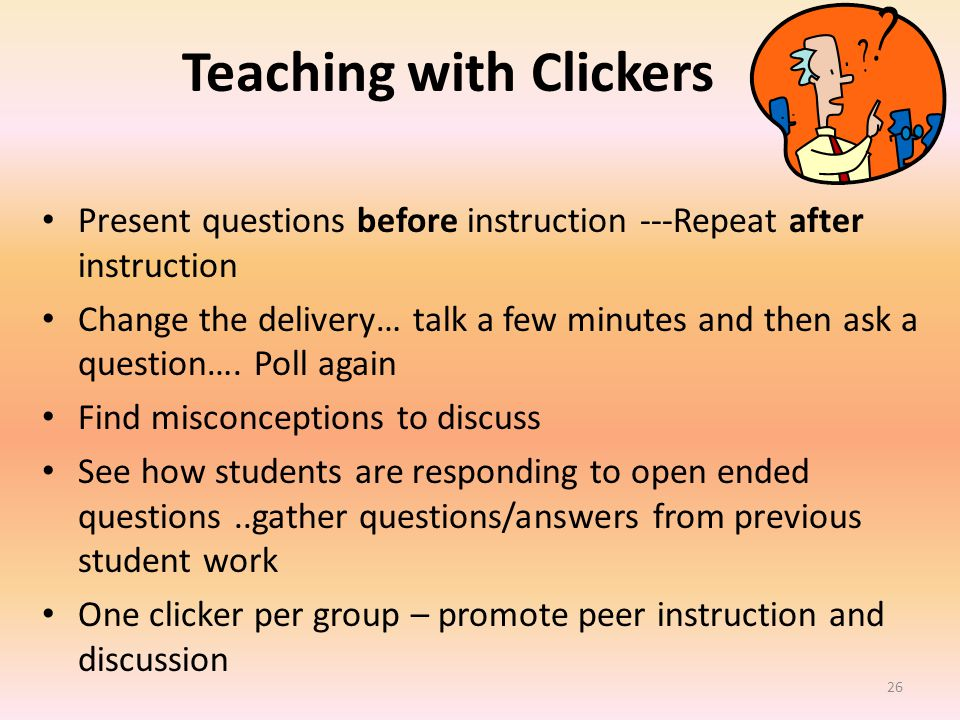 Teaching with Clickers Present questions before instruction ---Repeat after instruction Change the delivery… talk a few minutes and then ask a question….