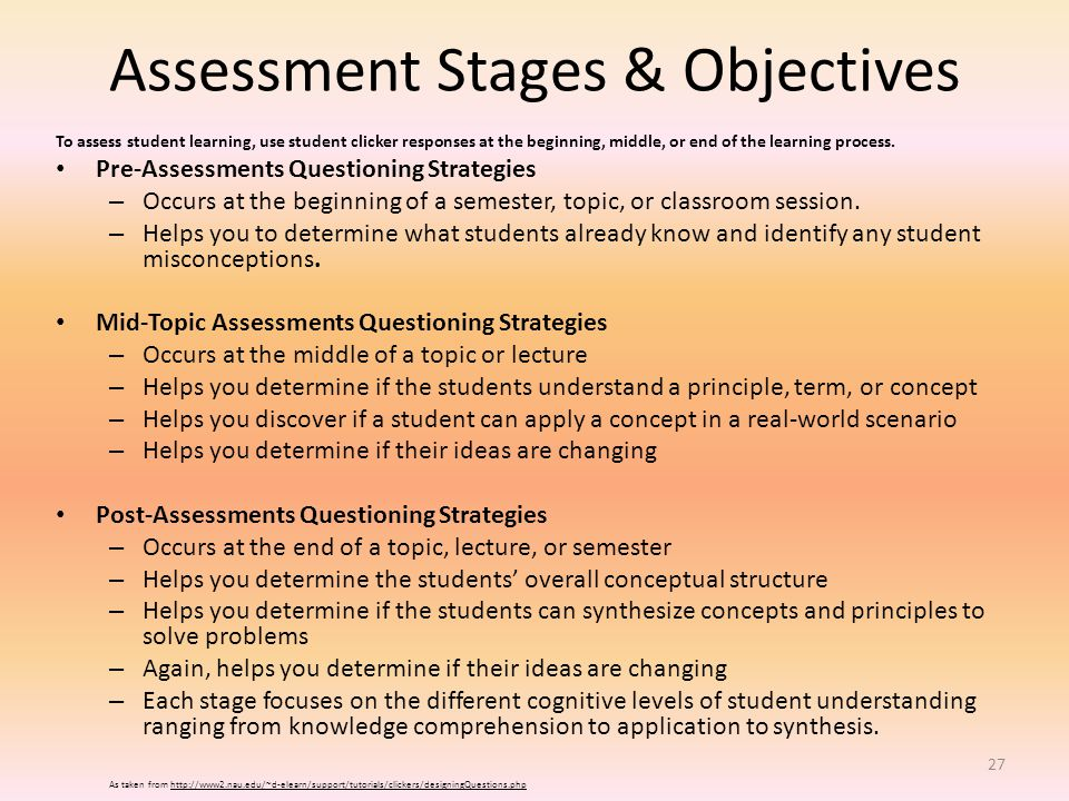 Assessment Stages & Objectives To assess student learning, use student clicker responses at the beginning, middle, or end of the learning process.