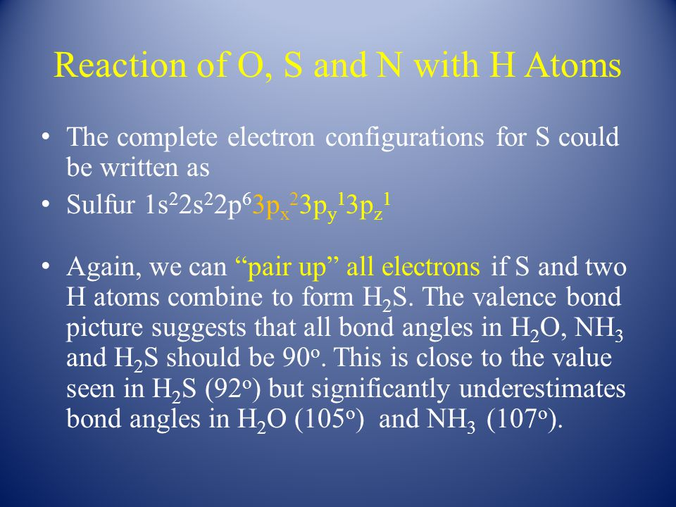 Reaction of O, S and N with H Atoms The complete electron configurations for S could be written as Sulfur 1s 2 2s 2 2p 6 3p x 2 3p y 1 3p z 1 Again, we can pair up all electrons if S and two H atoms combine to form H 2 S.