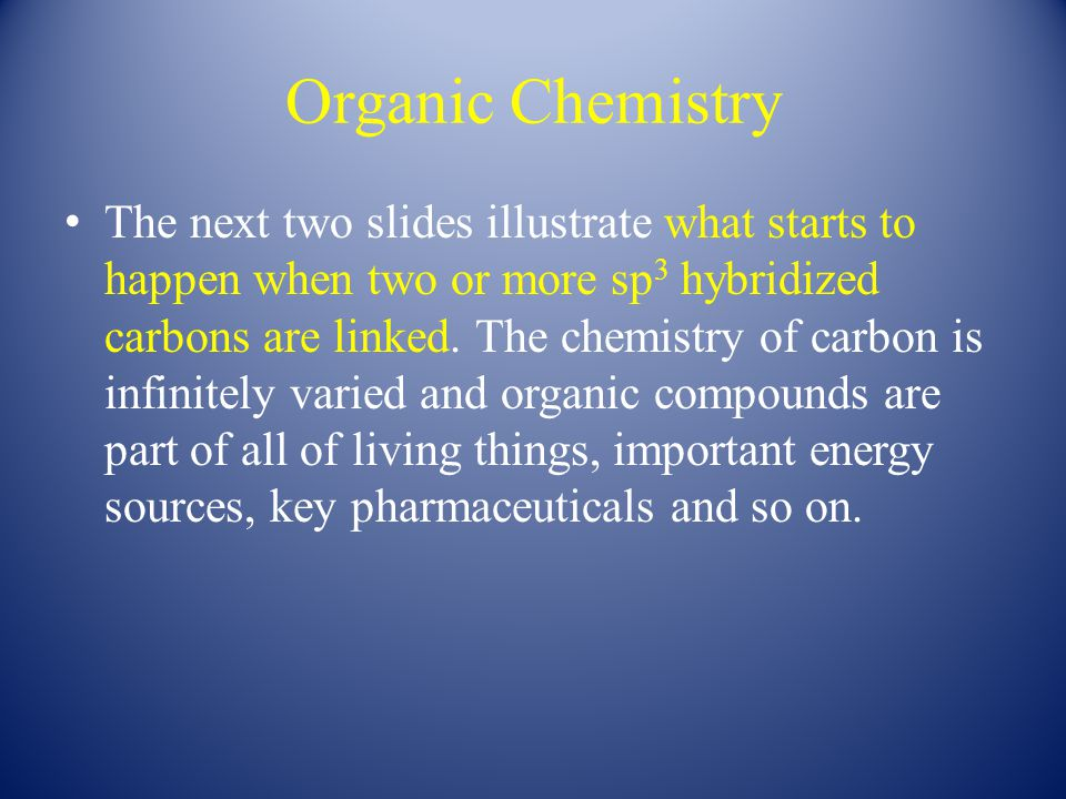 Organic Chemistry The next two slides illustrate what starts to happen when two or more sp 3 hybridized carbons are linked.