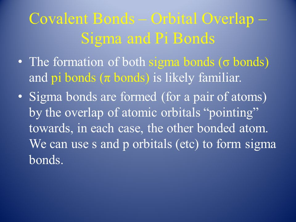 Covalent Bonds – Orbital Overlap – Sigma and Pi Bonds The formation of both sigma bonds (σ bonds) and pi bonds (π bonds) is likely familiar.