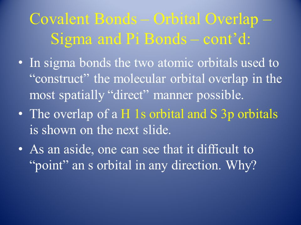 Covalent Bonds – Orbital Overlap – Sigma and Pi Bonds – cont'd: In sigma bonds the two atomic orbitals used to construct the molecular orbital overlap in the most spatially direct manner possible.