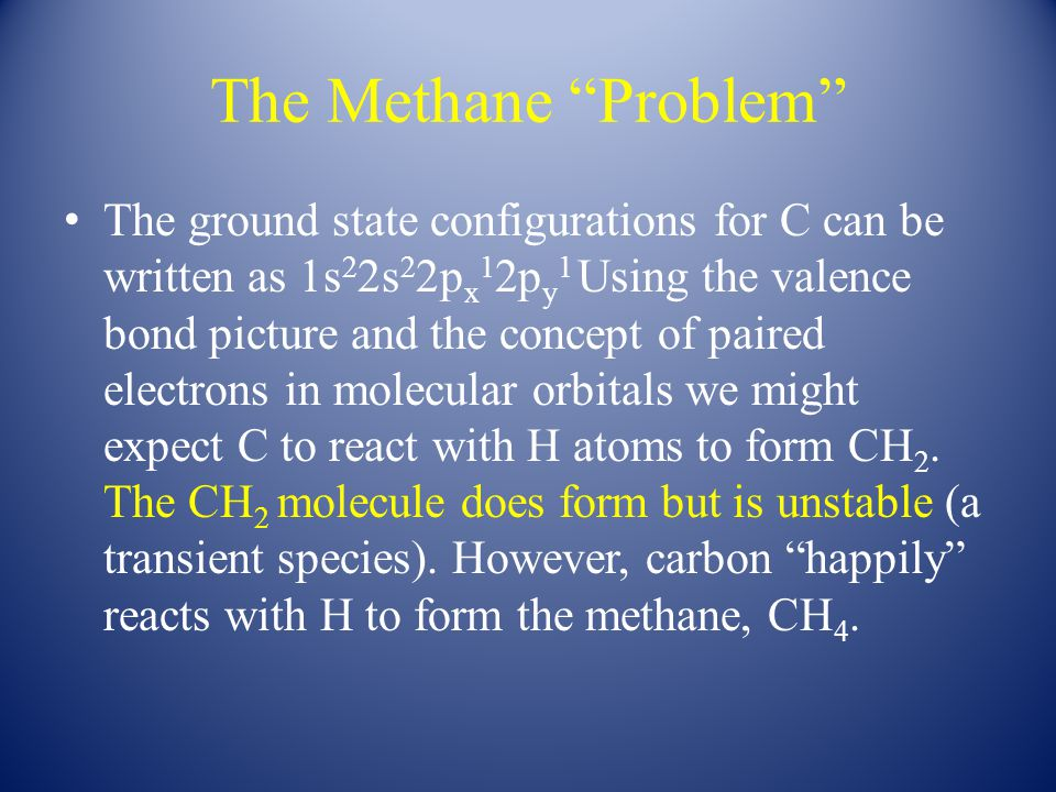 The Methane Problem The ground state configurations for C can be written as 1s 2 2s 2 2p x 1 2p y 1 Using the valence bond picture and the concept of paired electrons in molecular orbitals we might expect C to react with H atoms to form CH 2.
