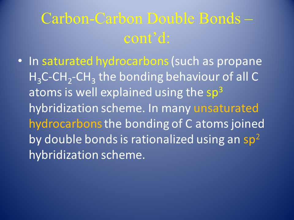 Carbon-Carbon Double Bonds – cont'd: In saturated hydrocarbons (such as propane H 3 C-CH 2 -CH 3 the bonding behaviour of all C atoms is well explained using the sp 3 hybridization scheme.