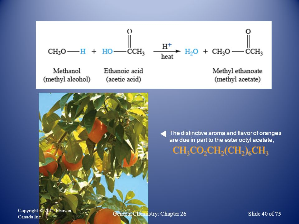 Esters CH 3 CO 2 CH 2 (CH 2 ) 6 CH 3 The distinctive aroma and flavor of oranges are due in part to the ester octyl acetate, Copyright © 2011 Pearson Canada Inc.