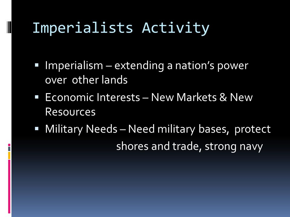 Imperialists Activity  Imperialism – extending a nation's power over other lands  Economic Interests – New Markets & New Resources  Military Needs