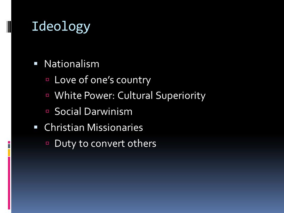 Ideology  Nationalism  Love of one's country  White Power: Cultural Superiority  Social Darwinism  Christian Missionaries  Duty to convert others