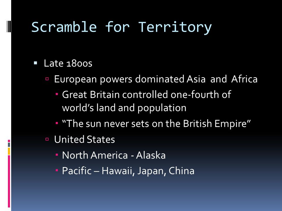 Scramble for Territory  Late 1800s  European powers dominated Asia and Africa  Great Britain controlled one-fourth of world's land and population 