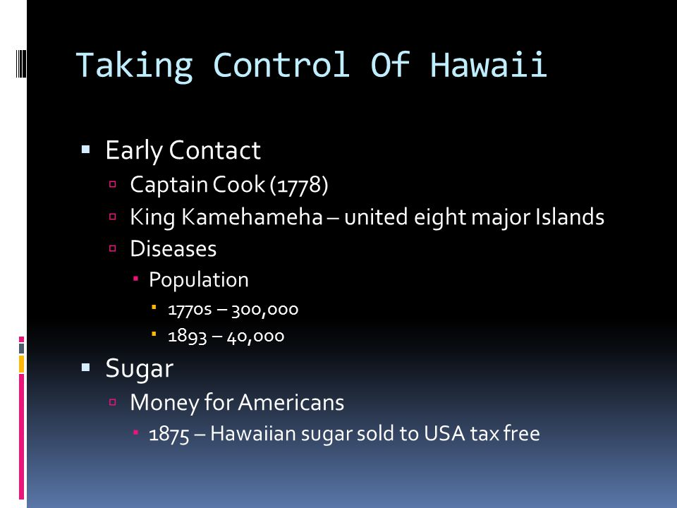 Taking Control Of Hawaii  Early Contact  Captain Cook (1778)  King Kamehameha – united eight major Islands  Diseases  Population  1770s – 300,000  1893 – 40,000  Sugar  Money for Americans  1875 – Hawaiian sugar sold to USA tax free