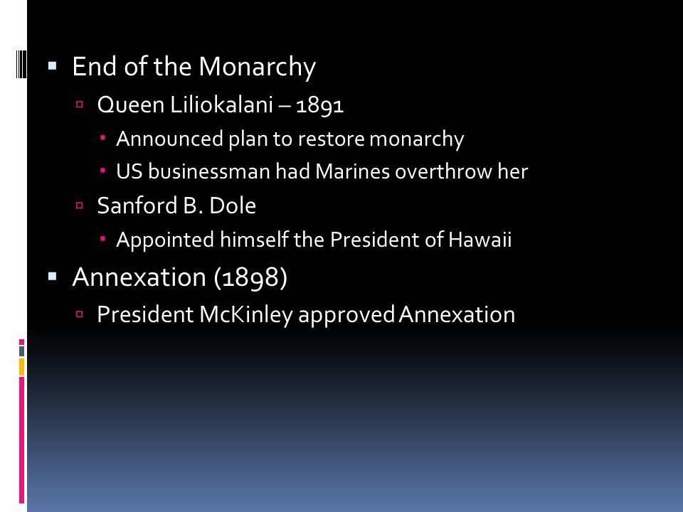  End of the Monarchy  Queen Liliokalani – 1891  Announced plan to restore monarchy  US businessman had Marines overthrow her  Sanford B.