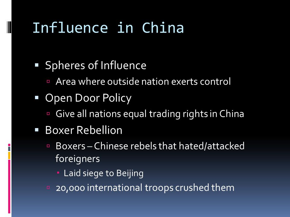 Influence in China  Spheres of Influence  Area where outside nation exerts control  Open Door Policy  Give all nations equal trading rights in China  Boxer Rebellion  Boxers – Chinese rebels that hated/attacked foreigners  Laid siege to Beijing  20,000 international troops crushed them