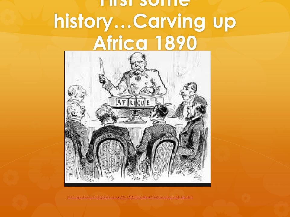 First some history…Carving up Africa 1890 http://guity-novin.blogspot.co.uk/2011/06/chapter-40-history-of-caricatures.html